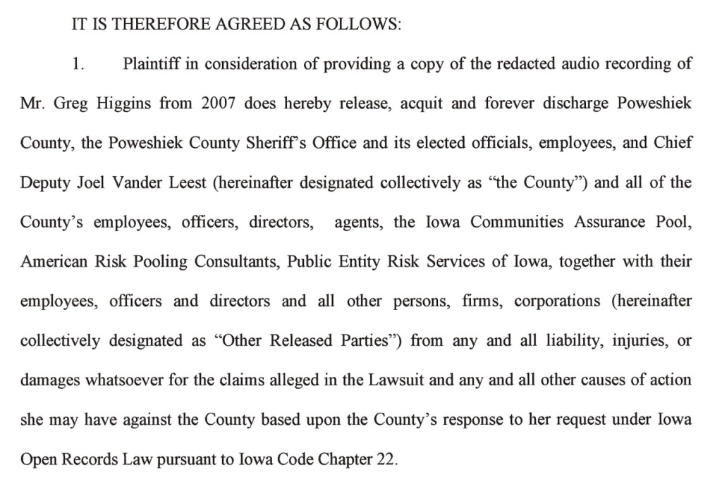 "text from my settlement with the Poweshiek County Sheriff: Plaintiff in consideration of providing a copy of the redacted audio recording of Mr. Greg Higgins from 2007 does hereby release, acquit and forever discharge Poweshiek County, the Poweshiek County Sheriff's Office and its elected officials, employees, and Chief Deputy Joel Vander Leest (hereinafter designated collectively as ""the County"") and all of the County's employees, officers, directors, agents, the Iowa Communities Assurance Pool, American Risk Pooling Consultants, Public Entity Risk Services of Iowa, together with their employees, officers and directors and all other persons, firms, corporations (hereinafter collectively designated as ""Other Released Parties"") from any and all liability, injuries, or damages whatsoever for the claims alleged in the Lawsuit and any and all other causes of action she may have against the County based upon the County's response to her request under Iowa Open Records Law pursuant to Iowa Code Chapter 22."